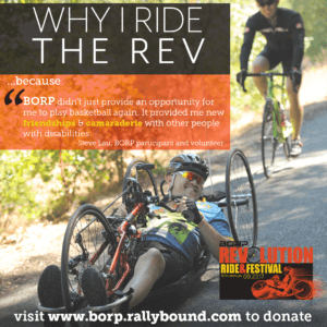 "Picture of REV hand cyclist smiling at the camera as he rides by. Text over image: Why I ride the Rev ...because BORP didn't just provide an opportunity for me to play basketball again, it provided me new friendships and camaraderie with other people with disabilities."" Steve Lau, BORP participant and volunteer"
