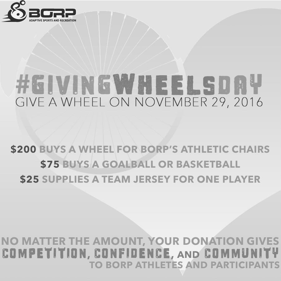 GivingWheelsDay Give a wheel on November 29, 2016 No matter the amount, your donation gives competition, confidence, and community to BORP athletes and participants
