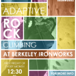 Adaptive Rock Climbing at Berkeley Ironworks Flyer First Friday of every month 12:30 to 2:30