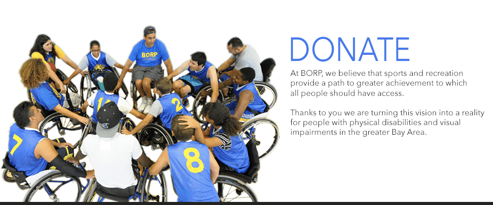 DONATE - At BORP, we believe that sports and recreation provide a path to greater achievement to which all people should have access. Thanks to you, we are making that a reality for people with phyiscal disabilities and visual impairments in the greater Bay Area.