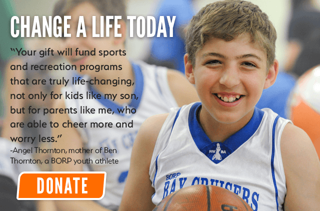 "Change a Life Today: ""Your gift will fund sports and recreation programs that are truly life-changing, not only for kids like my son, but for parents like me, who are able to cheer more and worry less.""-Angel Thornton, mother of Ben Thornton, a BORP youth athlete 