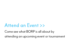 Attend an Event : Come see what BORP is all about by attending an upcoming event or tournament
