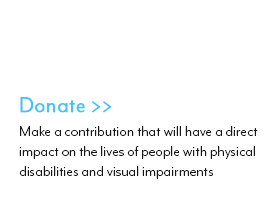 Donate :Make a Contribution that will have a direct impact on the lives of people with physical disabilities and visual impairments