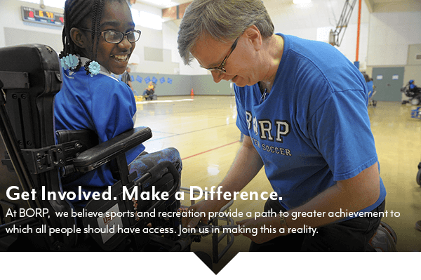 Get Involved. Make a Difference. At BORP, we believe sports and recreation provide a path to greater achievement to which all people should have access. Join us in making this a reality.