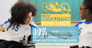 BORP Revolutoin Why I ride: 80% of all borp particpants report increased social connections and supportive relationships www.borp.rallybound.com
